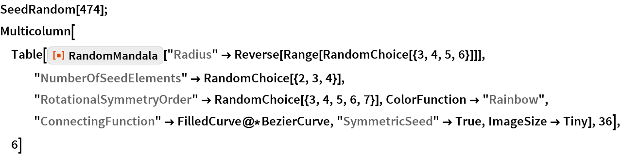 "SeedRandom[474]; Multicolumn[  Table[ResourceFunction[""RandomMandala""][    ""Radius"" -> Reverse[Range[RandomChoice[{3, 4, 5, 6}]]], ""NumberOfSeedElements"" -> RandomChoice[{2, 3, 4}], ""RotationalSymmetryOrder"" -> RandomChoice[{3, 4, 5, 6, 7}], ColorFunction -> ""Rainbow"", ""ConnectingFunction"" -> FilledCurve@*BezierCurve, ""SymmetricSeed"" -> True, ImageSize -> Tiny], 36], 6]"