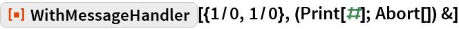 "ResourceFunction[  ""WithMessageHandler""][{1/0, 1/0}, (Print[#]; Abort[]) &]"