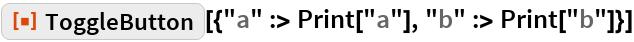"ResourceFunction[  ""ToggleButton""][{""a"" :> Print[""a""], ""b"" :> Print[""b""]}]"