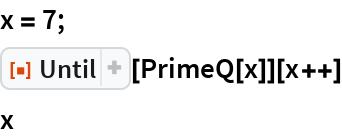 """x = 7; ResourceFunction[""""Until""""][PrimeQ[x]][x++] x"""