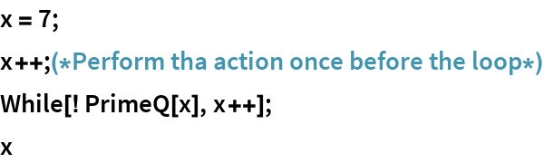 x = 7; x++;(*Perform tha action once before the loop*) While[! PrimeQ[x], x++]; x