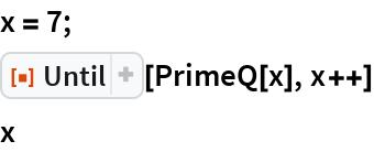 """x = 7; ResourceFunction[""""Until""""][PrimeQ[x], x++] x"""
