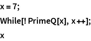 x = 7; While[! PrimeQ[x], x++]; x