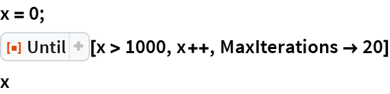 """x = 0; ResourceFunction[""""Until""""][x > 1000, x++, MaxIterations -> 20] x"""