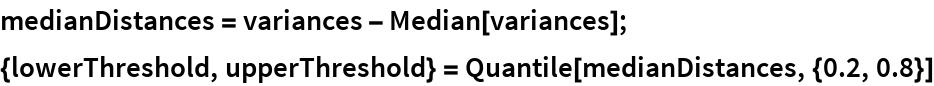 medianDistances = variances - Median[variances]; {lowerThreshold, upperThreshold} = Quantile[medianDistances, {0.2, 0.8}]