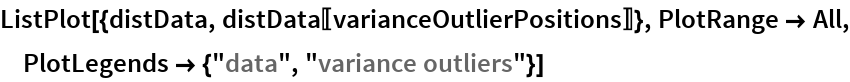 "ListPlot[{distData, distData[[varianceOutlierPositions]]}, PlotRange -> All, PlotLegends -> {""data"", ""variance outliers""}]"