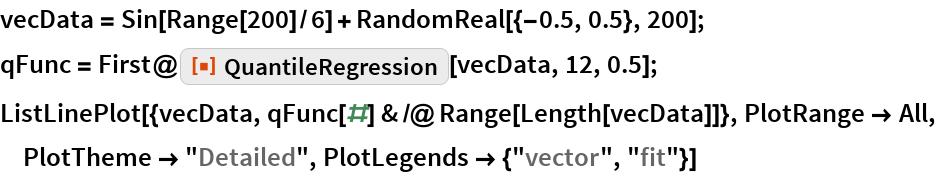 "vecData = Sin[Range[200]/6] + RandomReal[{-0.5, 0.5}, 200]; qFunc = First@ResourceFunction[""QuantileRegression""][vecData, 12, 0.5]; ListLinePlot[{vecData, qFunc[#] & /@ Range[Length[vecData]]}, PlotRange -> All, PlotTheme -> ""Detailed"", PlotLegends -> {""vector"", ""fit""}]"