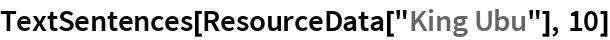 """TextSentences[ResourceData[""""King Ubu""""], 10]"""