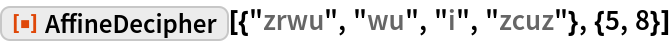 "ResourceFunction[  ""AffineDecipher""][{""zrwu"", ""wu"", ""i"", ""zcuz""}, {5, 8}]"