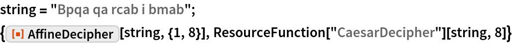 "string = ""Bpqa qa rcab i bmab""; {ResourceFunction[""AffineDecipher""][string, {1, 8}], ResourceFunction[""CaesarDecipher""][string, 8]}"