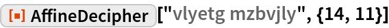 "ResourceFunction[""AffineDecipher""][""vlyetg mzbvjly"", {14, 11}]"