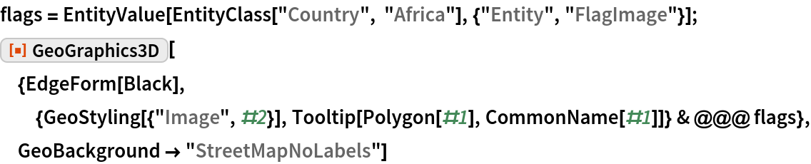 """flags = EntityValue[    EntityClass[""""Country"""", """"Africa""""], {""""Entity"""", """"FlagImage""""}]; ResourceFunction[  """"GeoGraphics3D""""][{EdgeForm[    Black], {GeoStyling[{""""Image"""", #2}], Tooltip[Polygon[#1], CommonName[#1]]} & @@@ flags}, GeoBackground -> """"StreetMapNoLabels""""]"""