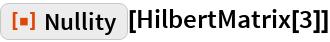 """ResourceFunction[""""Nullity""""][HilbertMatrix[3]]"""