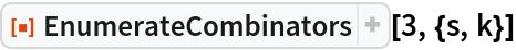 "ResourceFunction[""EnumerateCombinators""][3, {s, k}]"