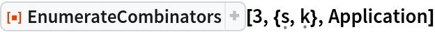 """ResourceFunction[  """"EnumerateCombinators""""][3, {\[FormalS], \[FormalK]}, Application]"""