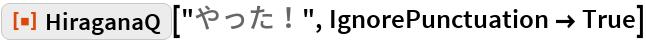 "ResourceFunction[""HiraganaQ""][""やった!"", IgnorePunctuation -> True]"
