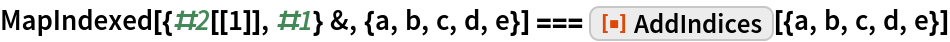 """MapIndexed[{#2[[1]], #1} &, {a, b, c, d, e}] === ResourceFunction[""""AddIndices""""][{a, b, c, d, e}]"""
