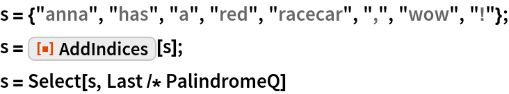 """s = {""""anna"""", """"has"""", """"a"""", """"red"""", """"racecar"""", """","""", """"wow"""", """"!""""}; s = ResourceFunction[""""AddIndices""""][s]; s = Select[s, Last /* PalindromeQ]"""