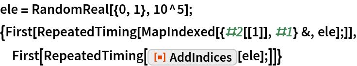 "ele = RandomReal[{0, 1}, 10^5]; {First[RepeatedTiming[MapIndexed[{#2[[1]], #1} &, ele];]], First[RepeatedTiming[ResourceFunction[""AddIndices""][ele];]]}"