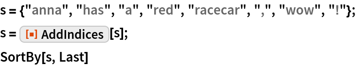 """s = {""""anna"""", """"has"""", """"a"""", """"red"""", """"racecar"""", """","""", """"wow"""", """"!""""}; s = ResourceFunction[""""AddIndices""""][s]; SortBy[s, Last]"""