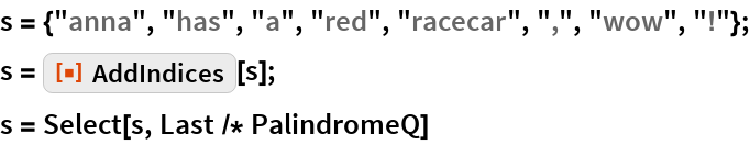 "s = {""anna"", ""has"", ""a"", ""red"", ""racecar"", "","", ""wow"", ""!""}; s = ResourceFunction[""AddIndices""][s]; s = Select[s, Last /* PalindromeQ]"