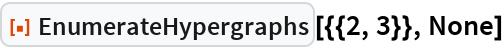 """ResourceFunction[""""EnumerateHypergraphs""""][{{2, 3}}, None]"""