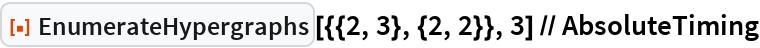 "ResourceFunction[""EnumerateHypergraphs""][{{2, 3}, {2, 2}}, 3] // AbsoluteTiming"