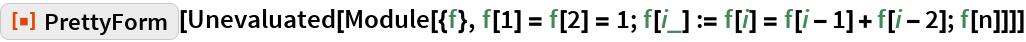 "ResourceFunction[""PrettyForm""][  Unevaluated[   Module[{f}, f[1] = f[2] = 1; f[i_] := f[i] = f[i - 1] + f[i - 2]; f[n]]]]"