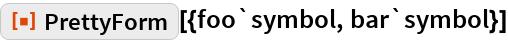 """ResourceFunction[""""PrettyForm""""][{foo`symbol, bar`symbol}]"""