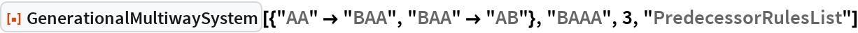 """ResourceFunction[  """"GenerationalMultiwaySystem""""][{""""AA"""" -> """"BAA"""", """"BAA"""" -> """"AB""""}, """"BAAA"""", 3, """"PredecessorRulesList""""]"""