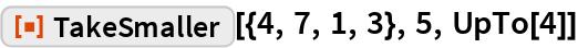 "ResourceFunction[""TakeSmaller""][{4, 7, 1, 3}, 5, UpTo[4]]"
