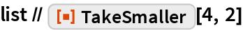 "list // ResourceFunction[""TakeSmaller""][4, 2]"
