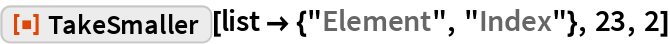 """ResourceFunction[""""TakeSmaller""""][list -> {""""Element"""", """"Index""""}, 23, 2]"""