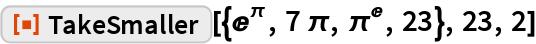 "ResourceFunction[""TakeSmaller""][{E^\[Pi], 7 \[Pi], \[Pi]^E, 23}, 23,   2]"