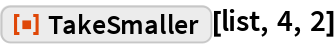 "ResourceFunction[""TakeSmaller""][list, 4, 2]"