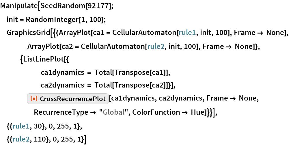 """Manipulate[SeedRandom[92177];  init = RandomInteger[1, 100];  GraphicsGrid[{{ArrayPlot[ca1 = CellularAutomaton[rule1, init, 100], Frame -> None],     ArrayPlot[ca2 = CellularAutomaton[rule2, init, 100], Frame -> None]},    {ListLinePlot[{       ca1dynamics = Total[Transpose[ca1]],       ca2dynamics = Total[Transpose[ca2]]}],     ResourceFunction[""""CrossRecurrencePlot""""][ca1dynamics, ca2dynamics, Frame -> None, RecurrenceType -> """"Global"""", ColorFunction -> Hue]}}],  {{rule1, 30}, 0, 255, 1},  {{rule2, 110}, 0, 255, 1}]"""