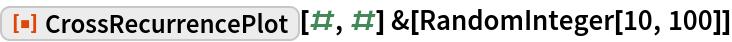 """ResourceFunction[""""CrossRecurrencePlot""""][#, #] &[  RandomInteger[10, 100]]"""
