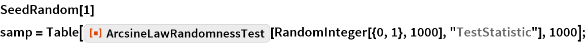 "SeedRandom[1] samp = Table[    ResourceFunction[""ArcsineLawRandomnessTest""][     RandomInteger[{0, 1}, 1000], ""TestStatistic""], 1000];"