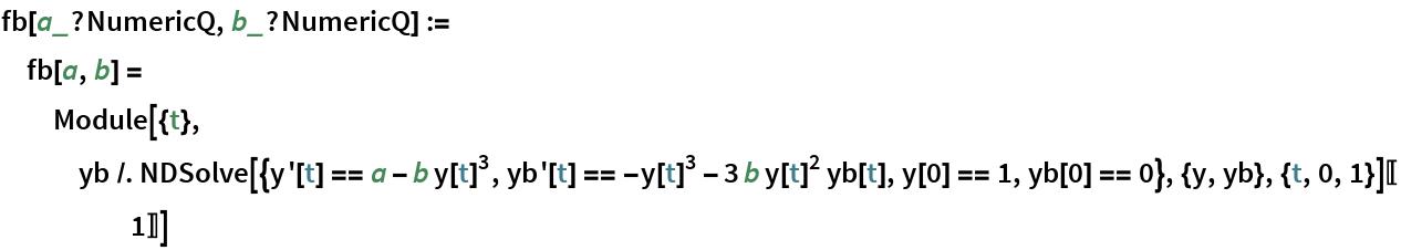 fb[a_?NumericQ, b_?NumericQ] := fb[a, b] = Module[{t}, yb /. NDSolve[{y'[t] == a - b y[t]^3, yb'[t] == -y[t]^3 - 3 b y[t]^2 yb[t], y[0] == 1, yb[0] == 0}, {y, yb}, {t, 0, 1}][[1]]]