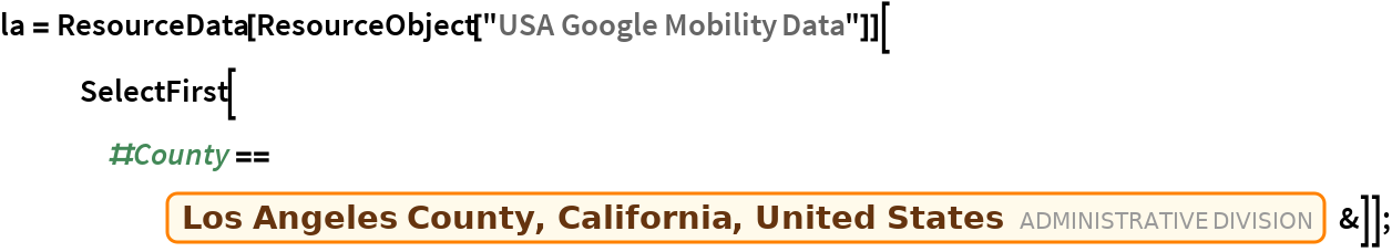 "la = ResourceData[ ResourceObject[""USA Google Mobility Data""]][    SelectFirst[#County == Entity[""AdministrativeDivision"", {""LosAngelesCounty"", ""California"", ""UnitedStates""}] &]];"