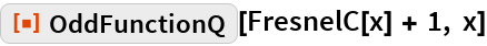 """ResourceFunction[""""OddFunctionQ""""][FresnelC[x] + 1, x]"""