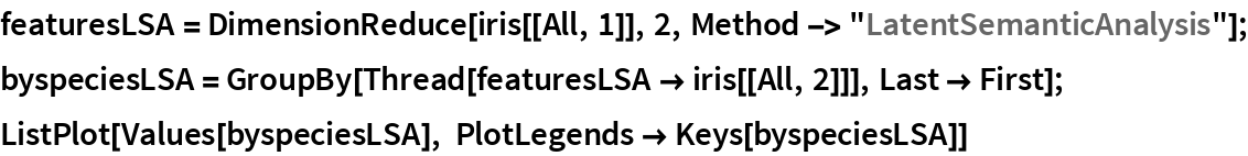 "featuresLSA = DimensionReduce[iris[[All, 1]], 2, Method -> ""LatentSemanticAnalysis""]; byspeciesLSA = GroupBy[Thread[featuresLSA -> iris[[All, 2]]], Last -> First]; ListPlot[Values[byspeciesLSA], PlotLegends -> Keys[byspeciesLSA]]"