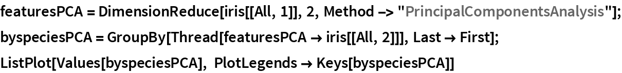 "featuresPCA = DimensionReduce[iris[[All, 1]], 2, Method -> ""PrincipalComponentsAnalysis""]; byspeciesPCA = GroupBy[Thread[featuresPCA -> iris[[All, 2]]], Last -> First]; ListPlot[Values[byspeciesPCA], PlotLegends -> Keys[byspeciesPCA]]"