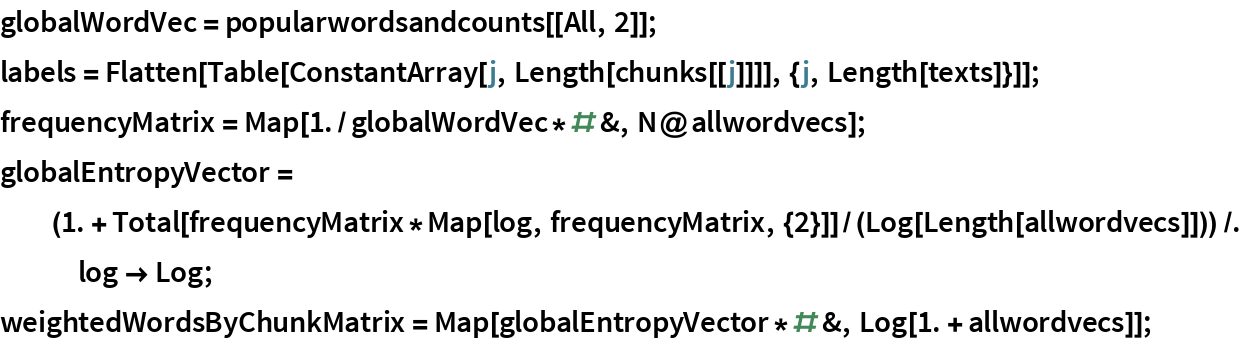 globalWordVec = popularwordsandcounts[[All, 2]]; labels = Flatten[    Table[ConstantArray[j, Length[chunks[[j]]]], {j, Length[texts]}]]; frequencyMatrix = Map[1./globalWordVec*# &, N@allwordvecs]; globalEntropyVector = (1. + Total[frequencyMatrix*Map[log, frequencyMatrix, {2}]]/(Log[         Length[allwordvecs]])) /. log -> Log; weightedWordsByChunkMatrix = Map[globalEntropyVector*# &, Log[1. + allwordvecs]];