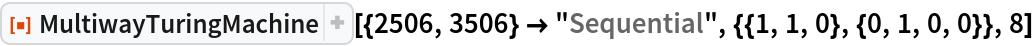 "ResourceFunction[  ""MultiwayTuringMachine""][{2506, 3506} -> ""Sequential"", {{1, 1, 0}, {0, 1, 0, 0}}, 8]"