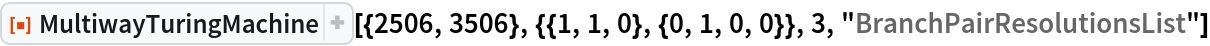 """ResourceFunction[  """"MultiwayTuringMachine""""][{2506, 3506}, {{1, 1, 0}, {0, 1, 0, 0}}, 3, """"BranchPairResolutionsList""""]"""