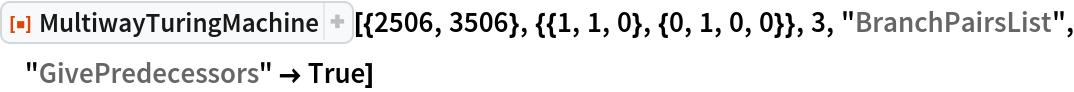 """ResourceFunction[  """"MultiwayTuringMachine""""][{2506, 3506}, {{1, 1, 0}, {0, 1, 0, 0}}, 3, """"BranchPairsList"""", """"GivePredecessors"""" -> True]"""