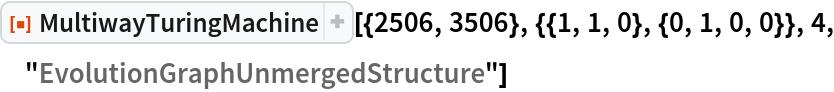 "ResourceFunction[  ""MultiwayTuringMachine""][{2506, 3506}, {{1, 1, 0}, {0, 1, 0, 0}}, 4, ""EvolutionGraphUnmergedStructure""]"