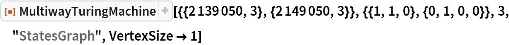 "ResourceFunction[  ""MultiwayTuringMachine""][{{2139050, 3}, {2149050, 3}}, {{1, 1, 0}, {0, 1, 0, 0}}, 3, ""StatesGraph"", VertexSize -> 1]"