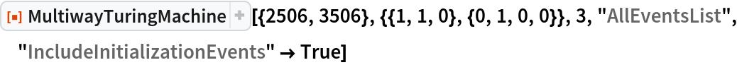 "ResourceFunction[  ""MultiwayTuringMachine""][{2506, 3506}, {{1, 1, 0}, {0, 1, 0, 0}}, 3, ""AllEventsList"", ""IncludeInitializationEvents"" -> True]"